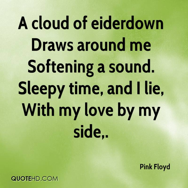 A cloud of eiderdown Draws around me Softening a sound. Sleepy time, and I lie, With my love by my side.