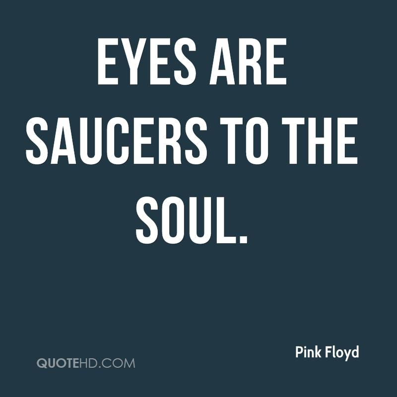 Eyes are saucers to the soul.