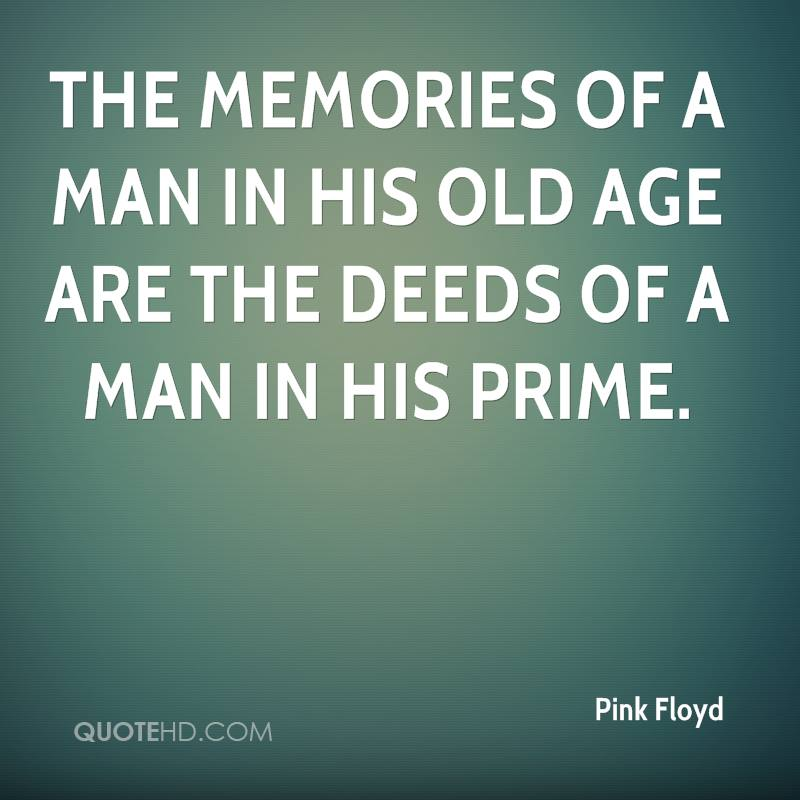 The memories of a man in his old age are the deeds of a man in his prime.