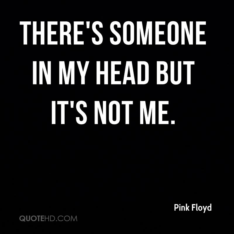 There's someone in my head but it's not me.