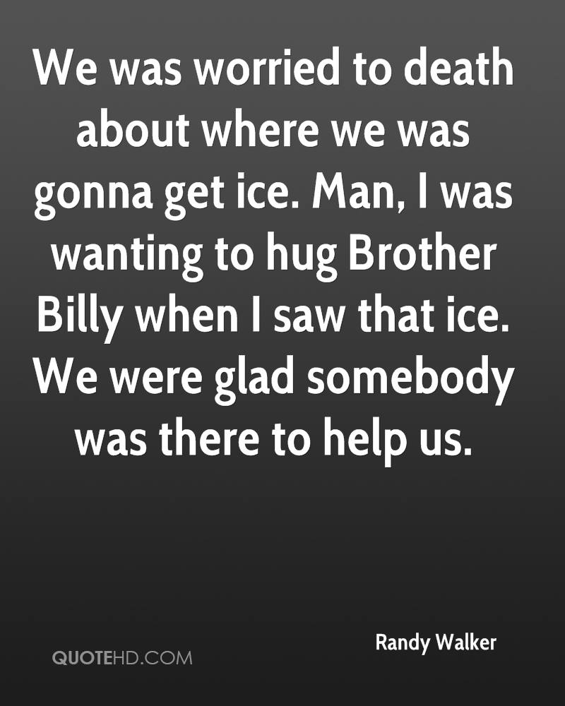 We was worried to death about where we was gonna get ice. Man, I was wanting to hug Brother Billy when I saw that ice. We were glad somebody was there to help us.