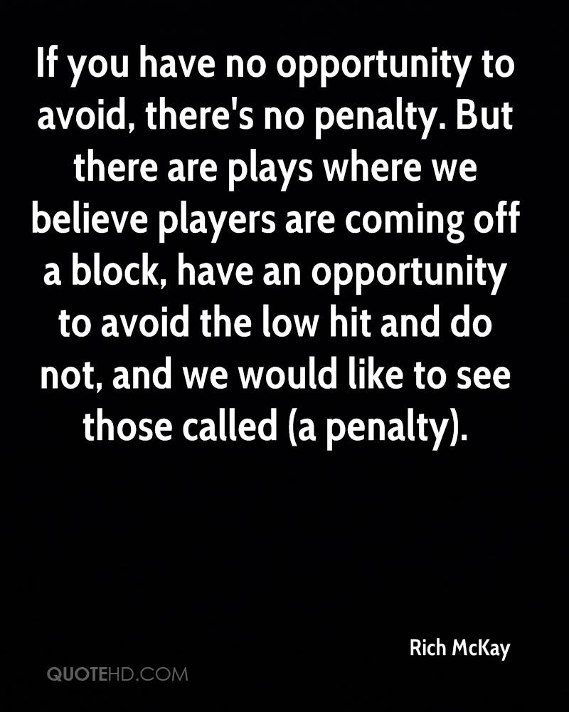 If you have no opportunity to avoid, there's no penalty. But there are plays where we believe players are coming off a block, have an opportunity to avoid the low hit and do not, and we would like to see those called (a penalty).