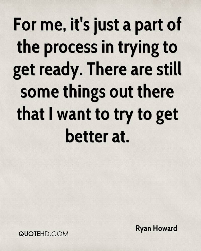For me, it's just a part of the process in trying to get ready. There are still some things out there that I want to try to get better at.