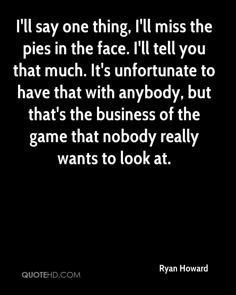 I'll say one thing, I'll miss the pies in the face. I'll tell you that much. It's unfortunate to have that with anybody, but that's the business of the game that nobody really wants to look at.