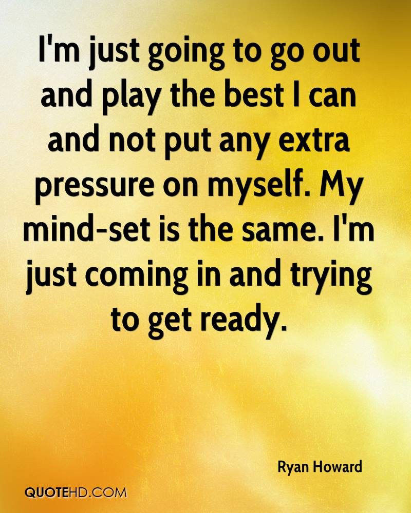 I'm just going to go out and play the best I can and not put any extra pressure on myself. My mind-set is the same. I'm just coming in and trying to get ready.