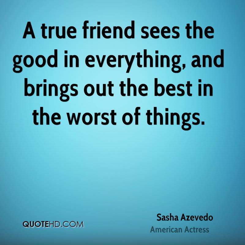 A true friend sees the good in everything, and brings out the best in the worst of things.
