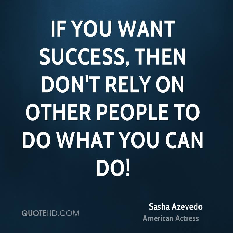 If you want success, then don't rely on other people to do what YOU can do!