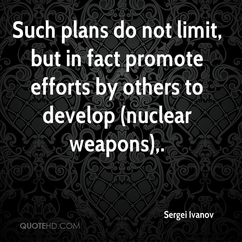 Such plans do not limit, but in fact promote efforts by others to develop (nuclear weapons).