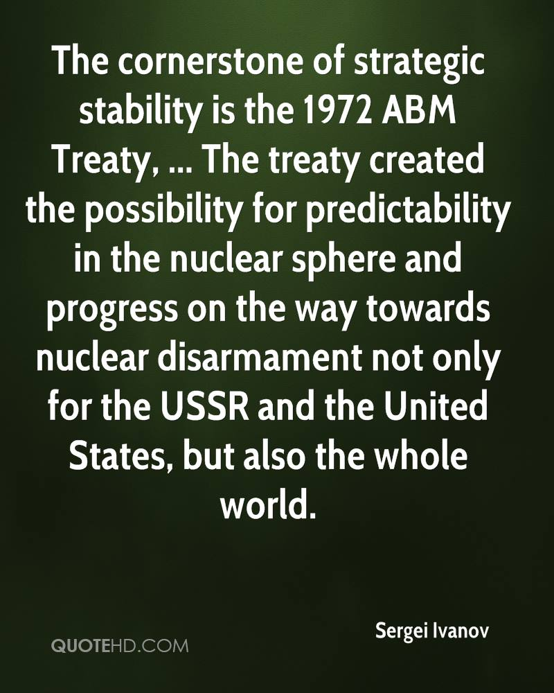 The cornerstone of strategic stability is the 1972 ABM Treaty, ... The treaty created the possibility for predictability in the nuclear sphere and progress on the way towards nuclear disarmament not only for the USSR and the United States, but also the whole world.