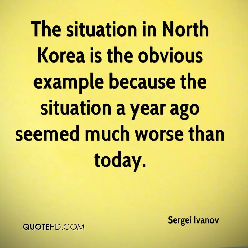 The situation in North Korea is the obvious example because the situation a year ago seemed much worse than today.