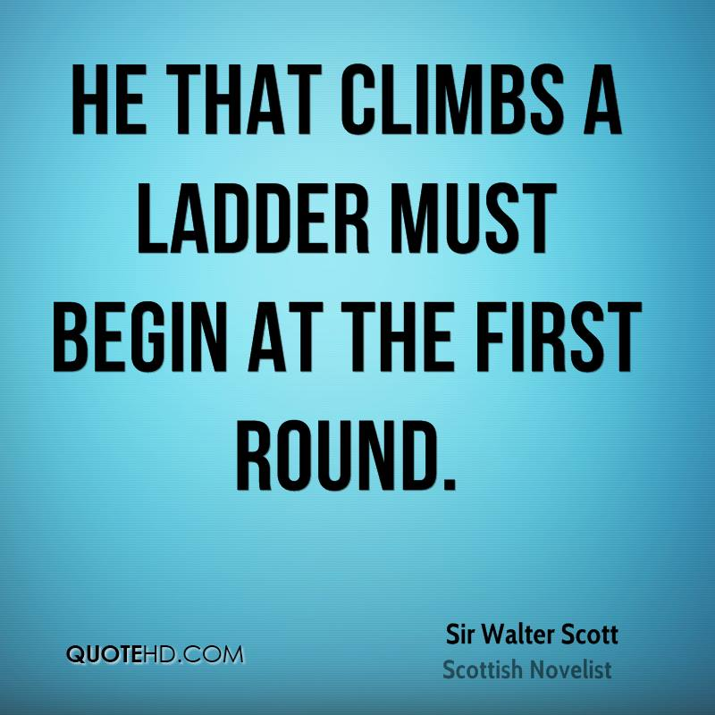 He that climbs a ladder must begin at the first round.