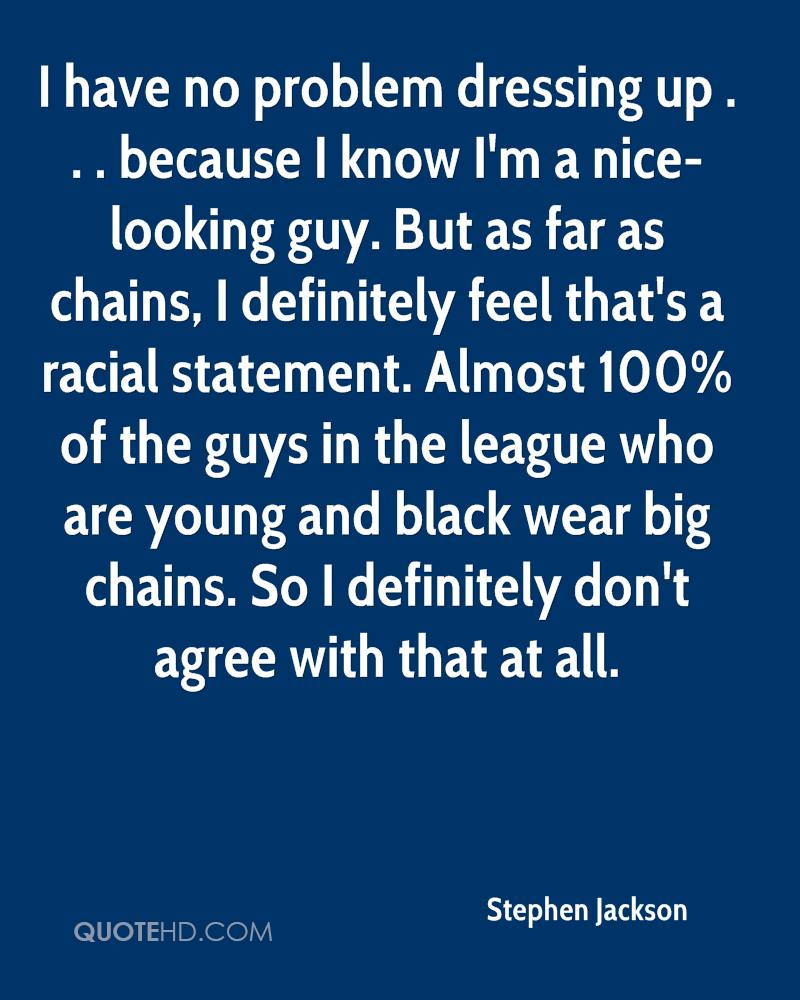 I have no problem dressing up . . . because I know I'm a nice-looking guy. But as far as chains, I definitely feel that's a racial statement. Almost 100% of the guys in the league who are young and black wear big chains. So I definitely don't agree with that at all.