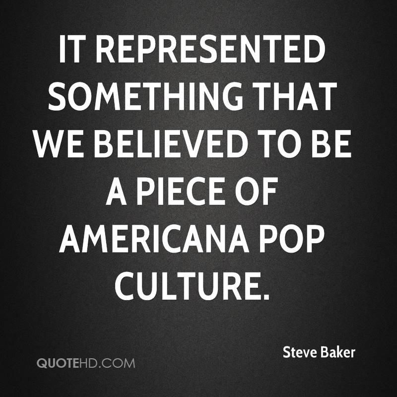 It represented something that we believed to be a piece of Americana pop culture.