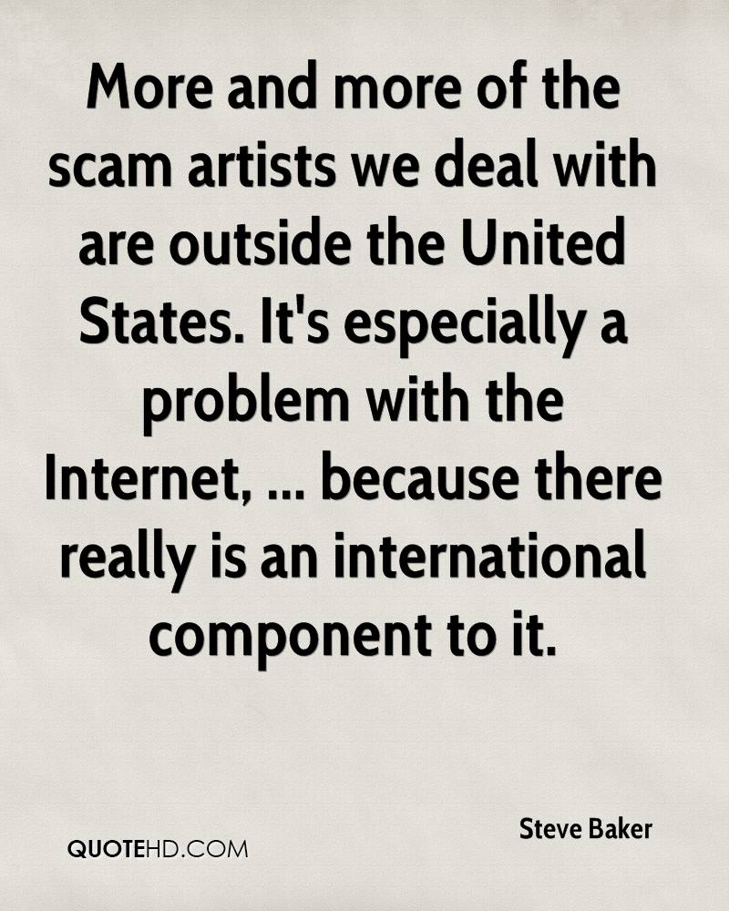 More and more of the scam artists we deal with are outside the United States. It's especially a problem with the Internet, ... because there really is an international component to it.