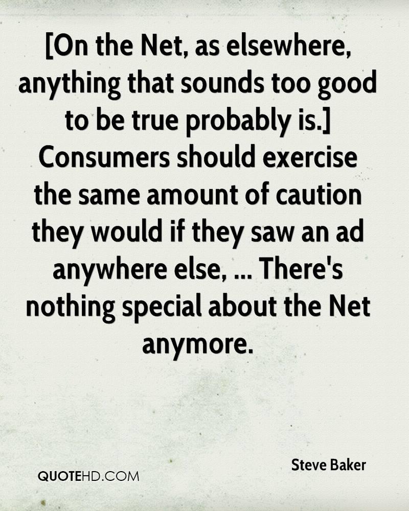 [On the Net, as elsewhere, anything that sounds too good to be true probably is.] Consumers should exercise the same amount of caution they would if they saw an ad anywhere else, ... There's nothing special about the Net anymore.