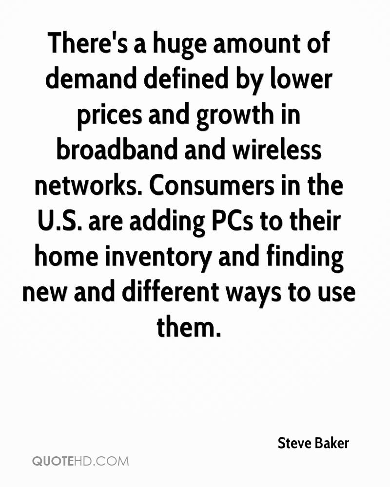 There's a huge amount of demand defined by lower prices and growth in broadband and wireless networks. Consumers in the U.S. are adding PCs to their home inventory and finding new and different ways to use them.