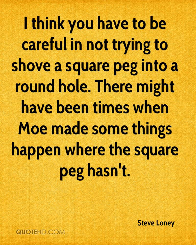 I think you have to be careful in not trying to shove a square peg into a round hole. There might have been times when Moe made some things happen where the square peg hasn't.