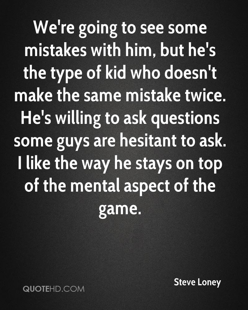 We're going to see some mistakes with him, but he's the type of kid who doesn't make the same mistake twice. He's willing to ask questions some guys are hesitant to ask. I like the way he stays on top of the mental aspect of the game.