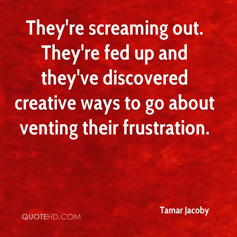 They're screaming out. They're fed up and they've discovered creative ways to go about venting their frustration.