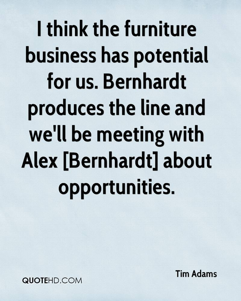 I think the furniture business has potential for us. Bernhardt produces the line and we'll be meeting with Alex [Bernhardt] about opportunities.