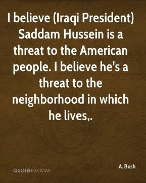 I believe (Iraqi President) Saddam Hussein is a threat to the American people. I believe he's a threat to the neighborhood in which he lives.