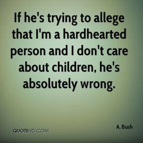 If he's trying to allege that I'm a hardhearted person and I don't care about children, he's absolutely wrong.