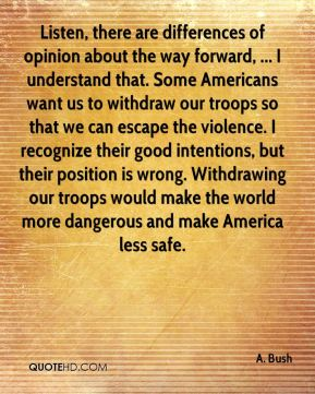 Listen, there are differences of opinion about the way forward, ... I understand that. Some Americans want us to withdraw our troops so that we can escape the violence. I recognize their good intentions, but their position is wrong. Withdrawing our troops would make the world more dangerous and make America less safe.