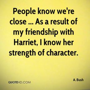 People know we're close ... As a result of my friendship with Harriet, I know her strength of character.