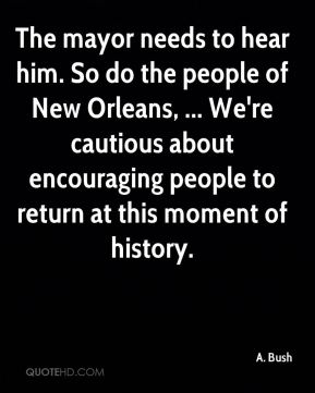 The mayor needs to hear him. So do the people of New Orleans, ... We're cautious about encouraging people to return at this moment of history.