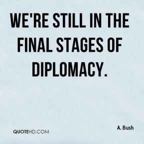 A. Bush - We're still in the final stages of diplomacy.