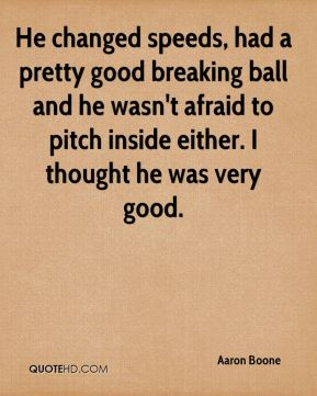 Aaron Boone - He changed speeds, had a pretty good breaking ball and he wasn't afraid to pitch inside either. I thought he was very good.