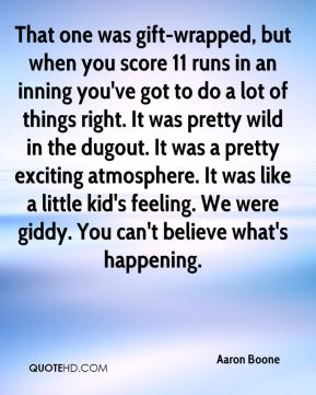 Aaron Boone - That one was gift-wrapped, but when you score 11 runs in an inning you've got to do a lot of things right. It was pretty wild in the dugout. It was a pretty exciting atmosphere. It was like a little kid's feeling. We were giddy. You can't believe what's happening.