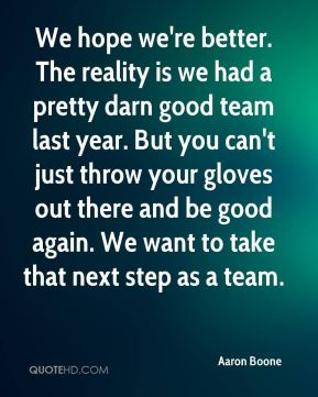 Aaron Boone - We hope we're better. The reality is we had a pretty darn good team last year. But you can't just throw your gloves out there and be good again. We want to take that next step as a team.