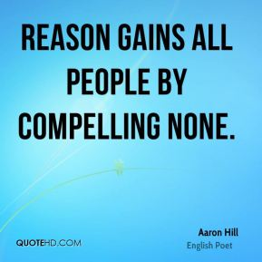 Aaron Hill - Reason gains all people by compelling none.