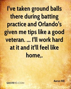 Aaron Hill - I've taken ground balls there during batting practice and Orlando's given me tips like a good veteran. ... I'll work hard at it and it'll feel like home.
