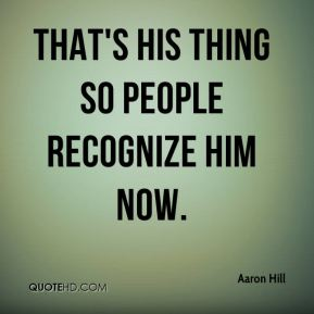 Aaron Hill - That's his thing so people recognize him now.