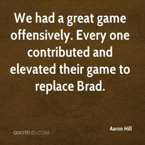 Aaron Hill - We had a great game offensively. Every one contributed and elevated their game to replace Brad.