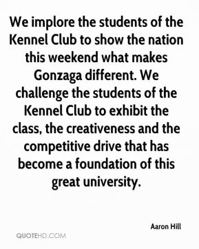 Aaron Hill - We implore the students of the Kennel Club to show the nation this weekend what makes Gonzaga different. We challenge the students of the Kennel Club to exhibit the class, the creativeness and the competitive drive that has become a foundation of this great university.