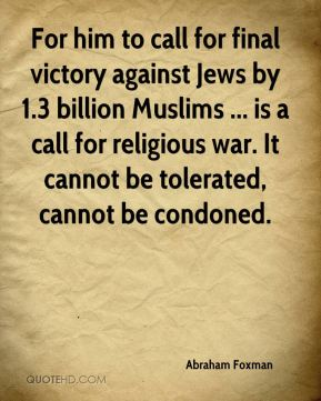 Abraham Foxman - For him to call for final victory against Jews by 1.3 billion Muslims ... is a call for religious war. It cannot be tolerated, cannot be condoned.