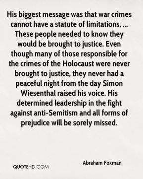 His biggest message was that war crimes cannot have a statute of limitations, ... These people needed to know they would be brought to justice. Even though many of those responsible for the crimes of the Holocaust were never brought to justice, they never had a peaceful night from the day Simon Wiesenthal raised his voice. His determined leadership in the fight against anti-Semitism and all forms of prejudice will be sorely missed.