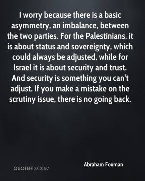 Abraham Foxman - I worry because there is a basic asymmetry, an imbalance, between the two parties. For the Palestinians, it is about status and sovereignty, which could always be adjusted, while for Israel it is about security and trust. And security is something you can't adjust. If you make a mistake on the scrutiny issue, there is no going back.