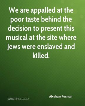 We are appalled at the poor taste behind the decision to present this musical at the site where Jews were enslaved and killed.