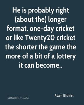 He is probably right (about the) longer format, one-day cricket or like Twenty20 cricket the shorter the game the more of a bit of a lottery it can become.