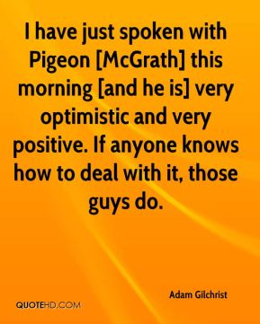 Adam Gilchrist - I have just spoken with Pigeon [McGrath] this morning [and he is] very optimistic and very positive. If anyone knows how to deal with it, those guys do.