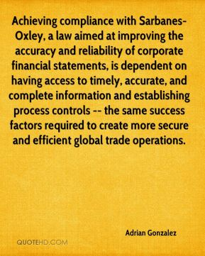 Adrian Gonzalez - Achieving compliance with Sarbanes-Oxley, a law aimed at improving the accuracy and reliability of corporate financial statements, is dependent on having access to timely, accurate, and complete information and establishing process controls -- the same success factors required to create more secure and efficient global trade operations.
