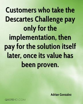 Adrian Gonzalez - Customers who take the Descartes Challenge pay only for the implementation, then pay for the solution itself later, once its value has been proven.