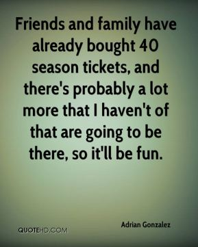 Friends and family have already bought 40 season tickets, and there's probably a lot more that I haven't of that are going to be there, so it'll be fun.