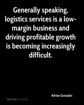 Generally speaking, logistics services is a low-margin business and driving profitable growth is becoming increasingly difficult.