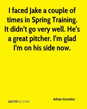 Adrian Gonzalez - I faced Jake a couple of times in Spring Training. It didn't go very well. He's a great pitcher. I'm glad I'm on his side now.