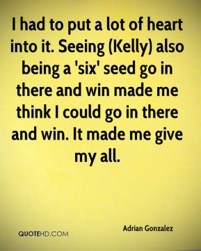 Adrian Gonzalez - I had to put a lot of heart into it. Seeing (Kelly) also being a 'six' seed go in there and win made me think I could go in there and win. It made me give my all.